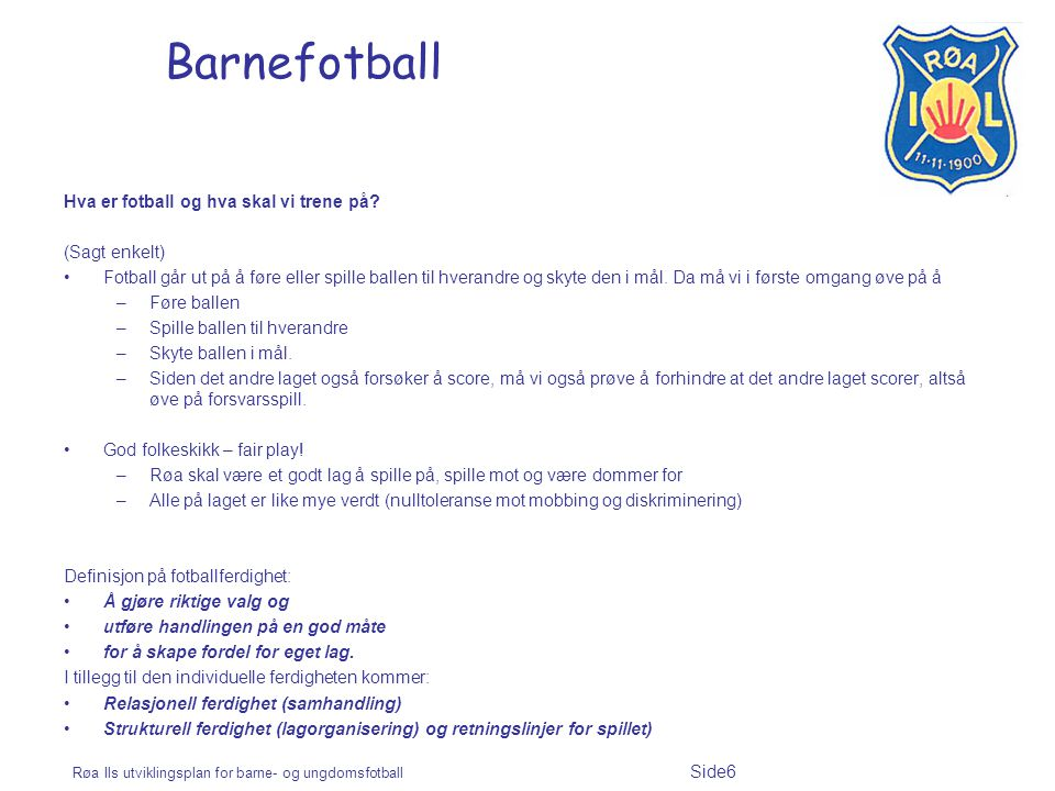 Røa Ils utviklingsplan for barne- og ungdomsfotball Side6 Barnefotball Hva er fotball og hva skal vi trene på? (Sagt enkelt) Fotball går ut på å føre