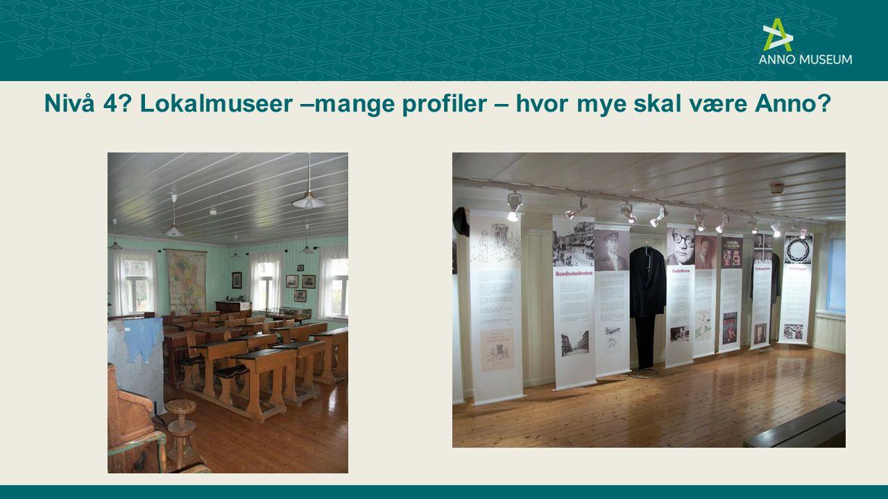 Nivå 4? Lokalmuseer –mange profiler – hvor mye skal være Anno?