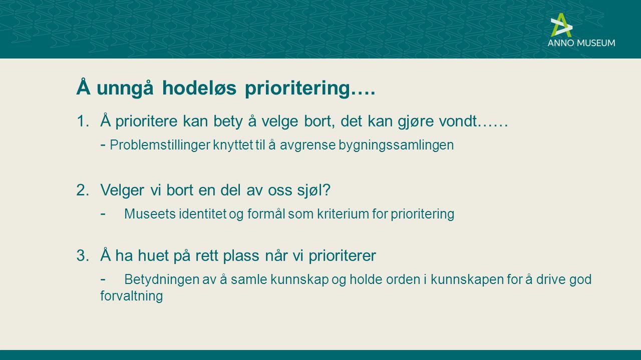 Å unngå hodeløs prioritering…. 1.Å prioritere kan bety å velge bort, det kan gjøre vondt…… - Problemstillinger knyttet til å avgrense bygningssamlinge