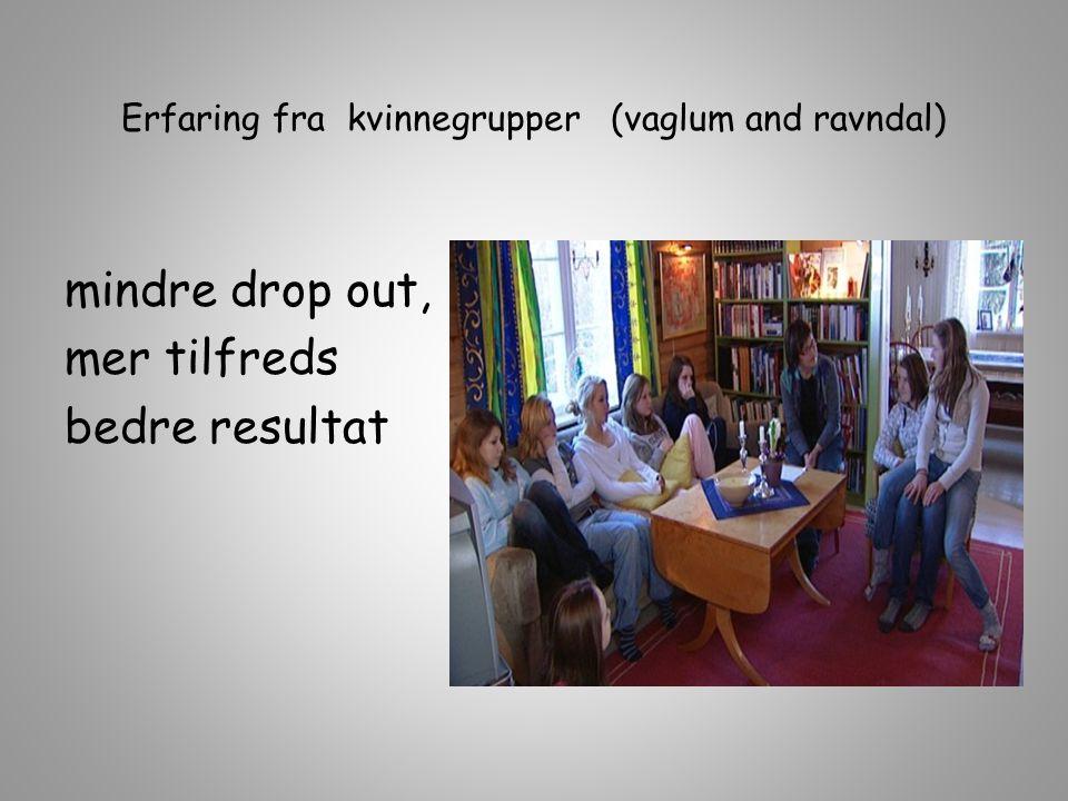 Erfaring fra kvinnegrupper (vaglum and ravndal) mindre drop out, mer tilfreds bedre resultat
