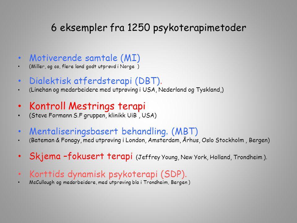6 eksempler fra 1250 psykoterapimetoder Motiverende samtale (MI) (Miller, og co, flere land godt utprøvd i Norge ) Dialektisk atferdsterapi (DBT). ( L