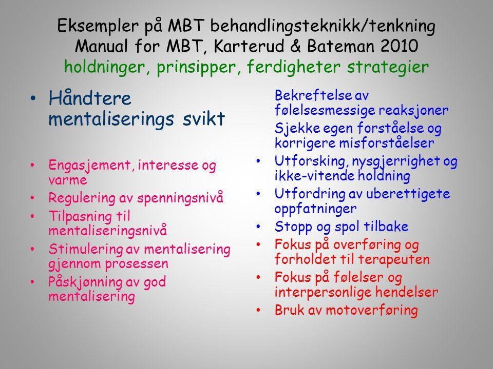 Eksempler på MBT behandlingsteknikk/tenkning Manual for MBT, Karterud & Bateman 2010 holdninger, prinsipper, ferdigheter strategier Håndtere mentalise