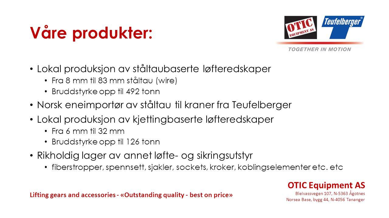 Bleivassvegen 107, N-5363 Ågotnes Norsea Base, bygg 44, N-4056 Tananger Lifting gears and accessories - «Outstanding quality - best on price» Våre produkter: Lokal produksjon av ståltaubaserte løfteredskaper Fra 8 mm til 83 mm ståltau (wire) Bruddstyrke opp til 492 tonn Norsk eneimportør av ståltau til kraner fra Teufelberger Lokal produksjon av kjettingbaserte løfteredskaper Fra 6 mm til 32 mm Bruddstyrke opp til 126 tonn Rikholdig lager av annet løfte- og sikringsutstyr fiberstropper, spennsett, sjakler, sockets, kroker, koblingselementer etc.