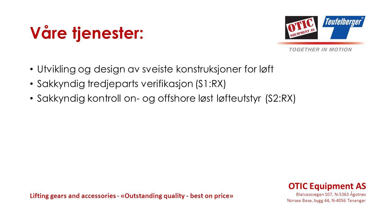 OTIC Equipment AS Bleivassvegen 107, N-5363 Ågotnes Norsea Base, bygg 44, N-4056 Tananger Lifting gears and accessories - «Outstanding quality - best on price» Våre tjenester: Utvikling og design av sveiste konstruksjoner for løft Sakkyndig tredjeparts verifikasjon (S1:RX) Sakkyndig kontroll on- og offshore løst løfteutstyr (S2:RX)