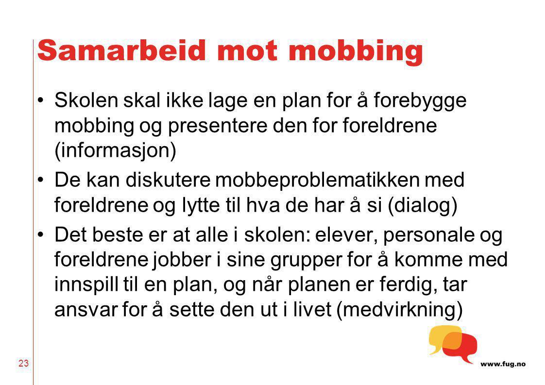 23 Samarbeid mot mobbing Skolen skal ikke lage en plan for å forebygge mobbing og presentere den for foreldrene (informasjon) De kan diskutere mobbepr