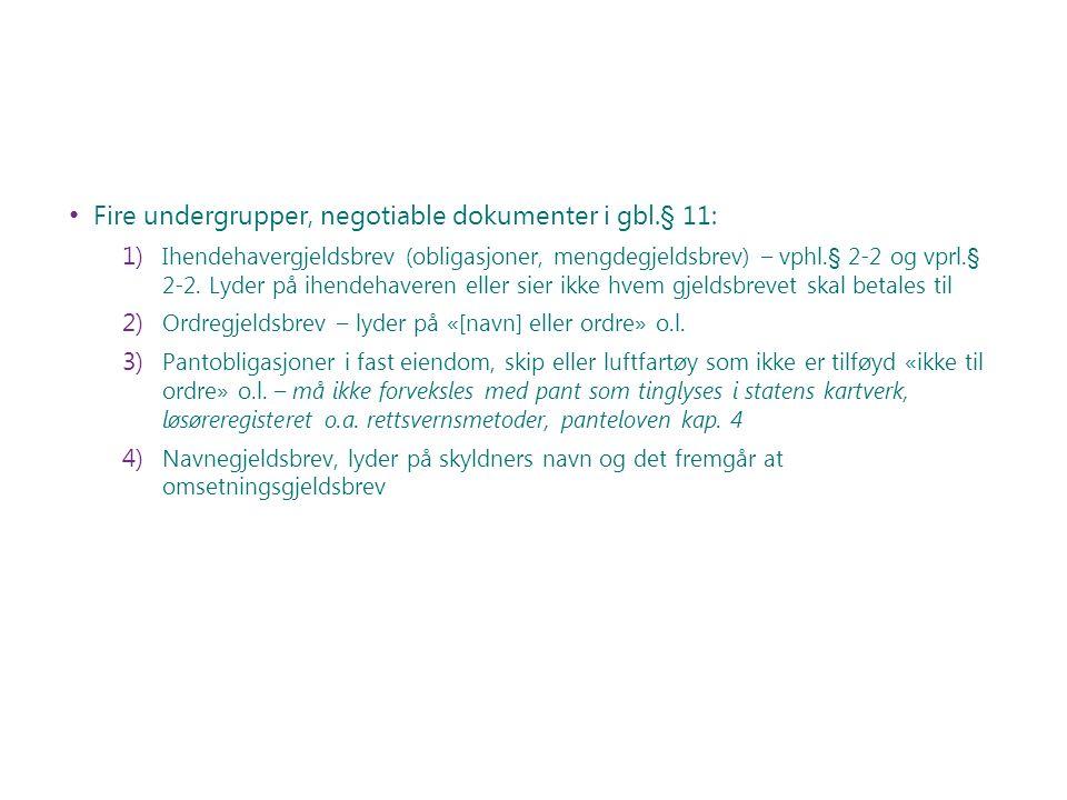 Fire undergrupper, negotiable dokumenter i gbl.§ 11: 1) Ihendehavergjeldsbrev (obligasjoner, mengdegjeldsbrev) – vphl.§ 2-2 og vprl.§ 2-2. Lyder på ih