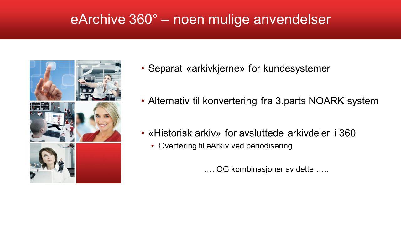 eArchive 360° – noen mulige anvendelser Separat «arkivkjerne» for kundesystemer Alternativ til konvertering fra 3.parts NOARK system «Historisk arkiv»