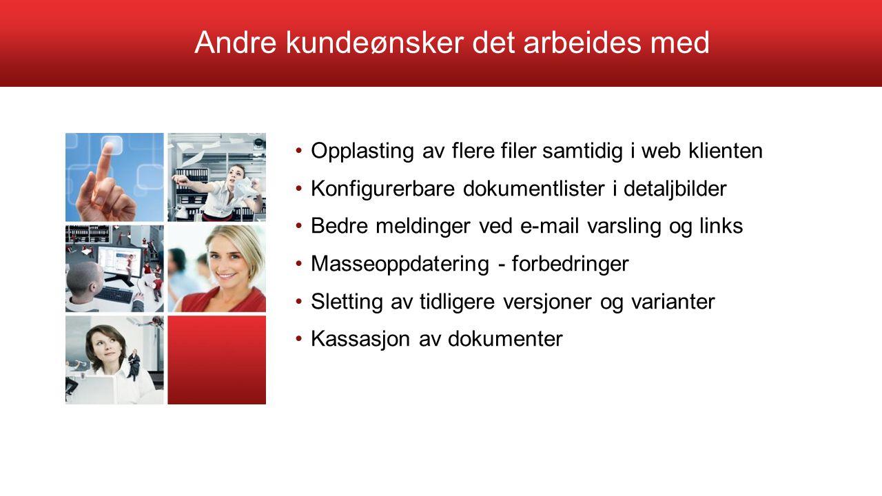Andre kundeønsker det arbeides med Opplasting av flere filer samtidig i web klienten Konfigurerbare dokumentlister i detaljbilder Bedre meldinger ved