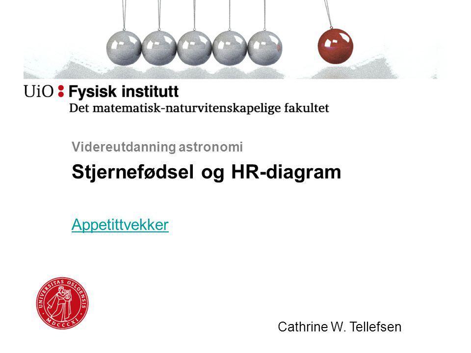 Videreutdanning astronomi Stjernefødsel og HR-diagram Appetittvekker Cathrine W. Tellefsen