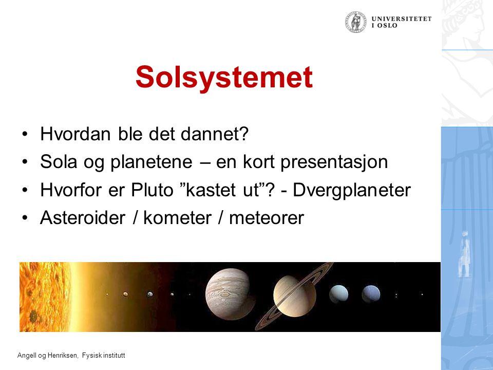 """Angell og Henriksen, Fysisk institutt Solsystemet Hvordan ble det dannet? Sola og planetene – en kort presentasjon Hvorfor er Pluto """"kastet ut""""? - Dve"""