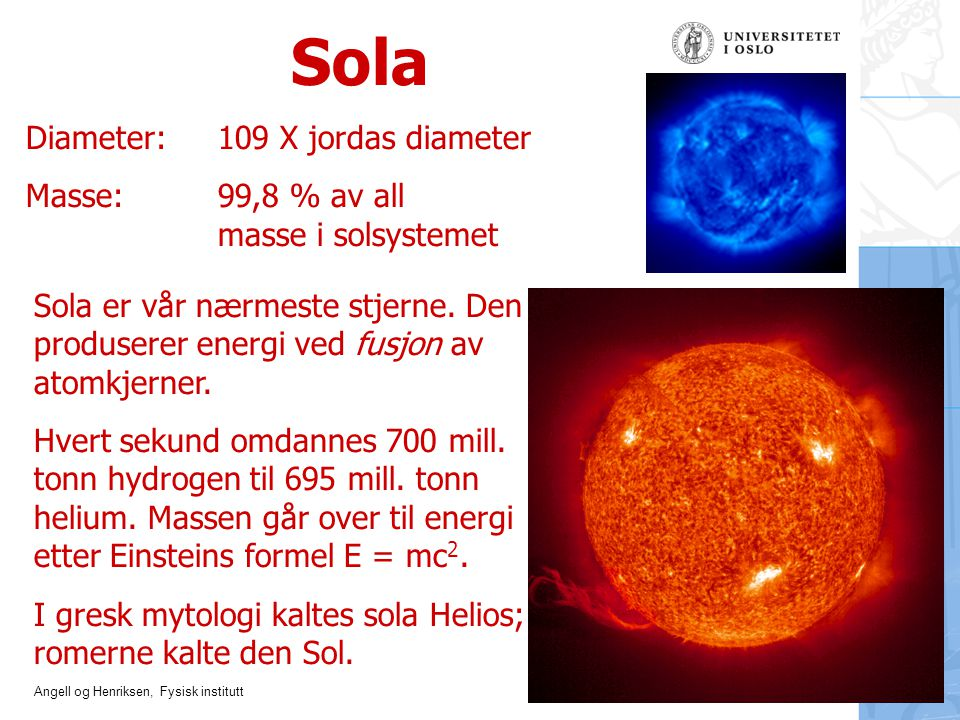 Angell og Henriksen, Fysisk institutt Sola Diameter:109 X jordas diameter Masse:99,8 % av all masse i solsystemet Sola er vår nærmeste stjerne. Den pr