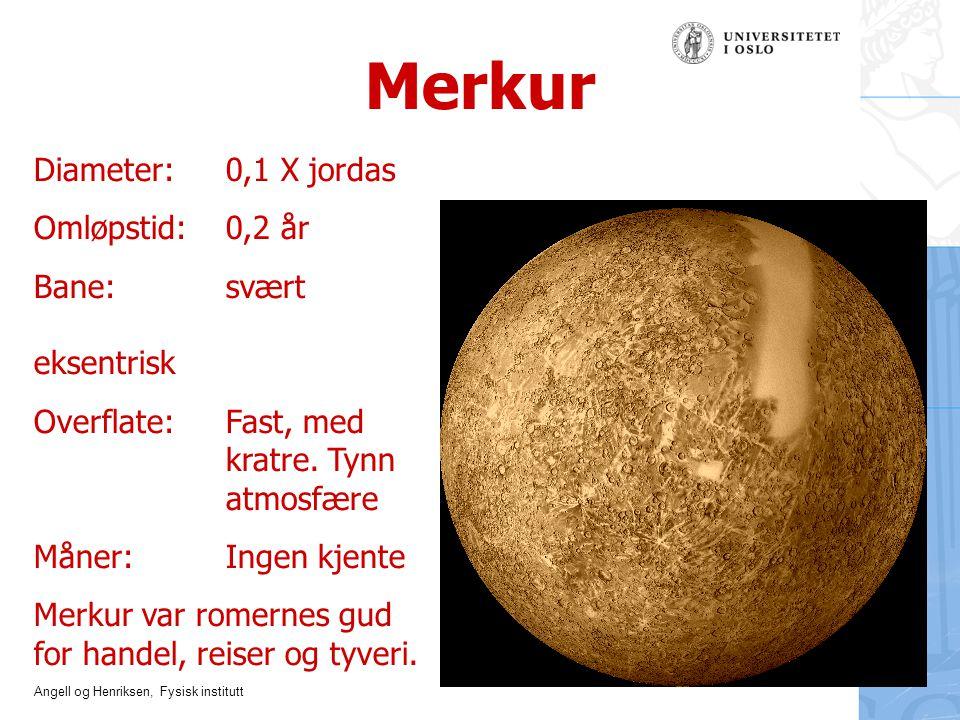 Angell og Henriksen, Fysisk institutt Merkur Diameter:0,1 X jordas Omløpstid: 0,2 år Bane: svært eksentrisk Overflate: Fast, med kratre. Tynn atmosfær