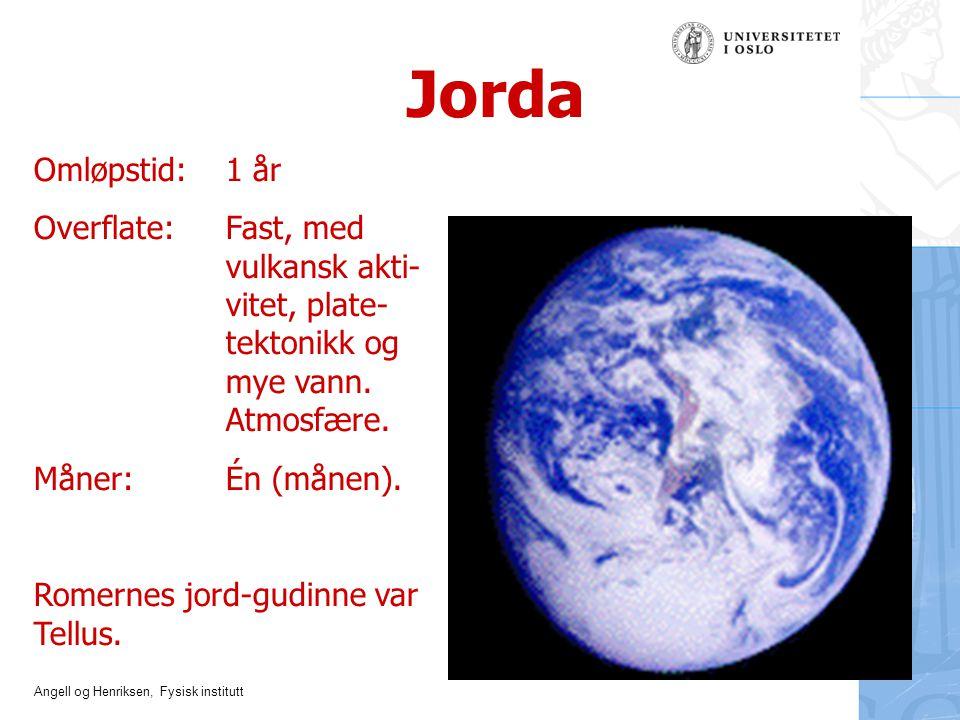 Angell og Henriksen, Fysisk institutt Jorda Omløpstid: 1 år Overflate: Fast, med vulkansk akti- vitet, plate- tektonikk og mye vann. Atmosfære. Måner:
