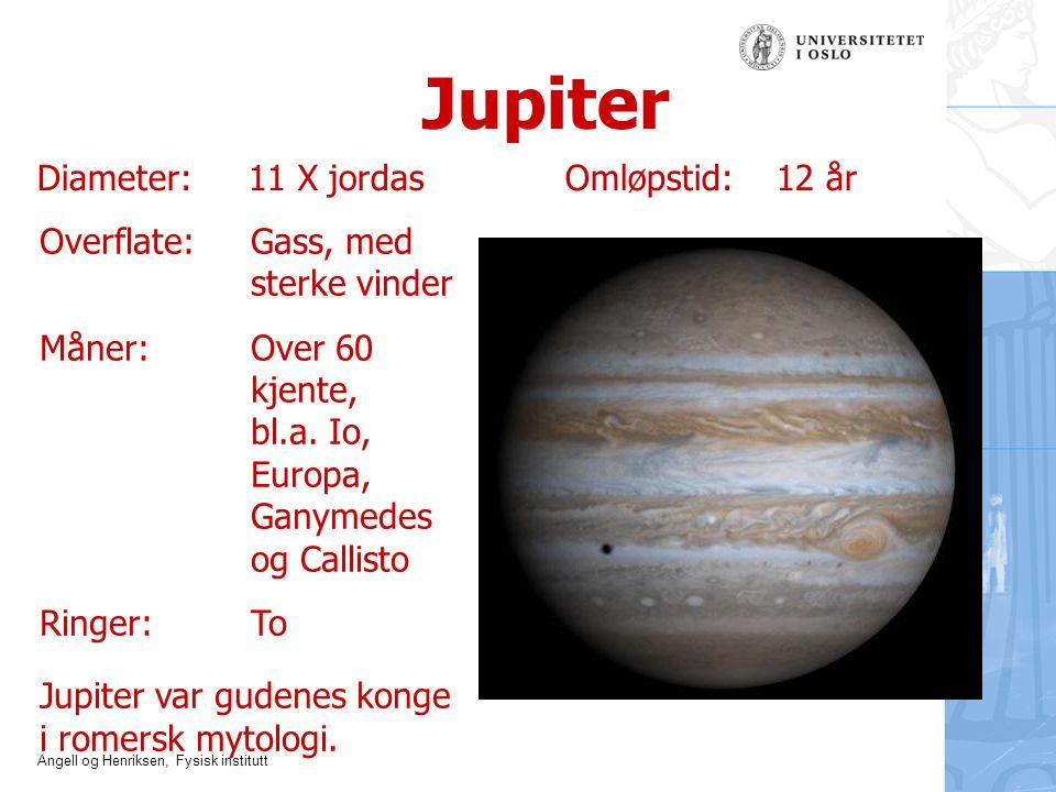 Angell og Henriksen, Fysisk institutt Jupiter Diameter:11 X jordasOmløpstid: 12 år Overflate: Gass, med sterke vinder Måner: Over 60 kjente, bl.a. Io,