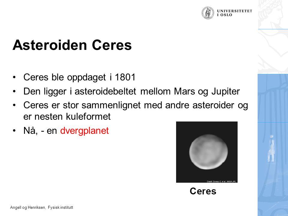 Angell og Henriksen, Fysisk institutt Asteroiden Ceres Ceres ble oppdaget i 1801 Den ligger i asteroidebeltet mellom Mars og Jupiter Ceres er stor sam