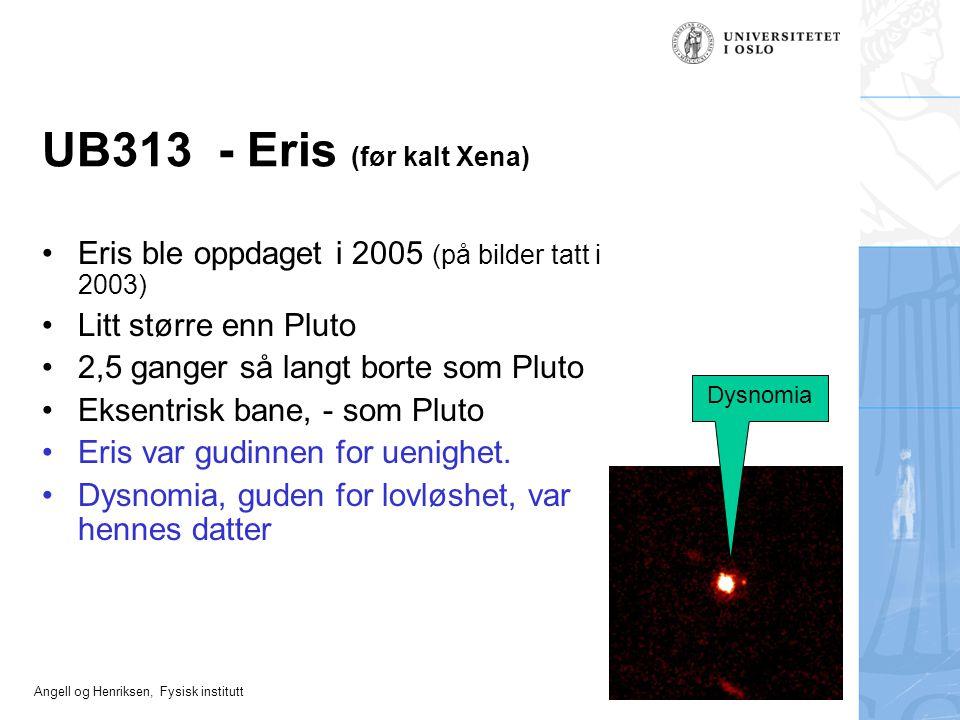 Angell og Henriksen, Fysisk institutt UB313 - Eris (før kalt Xena) Eris ble oppdaget i 2005 (på bilder tatt i 2003) Litt større enn Pluto 2,5 ganger s