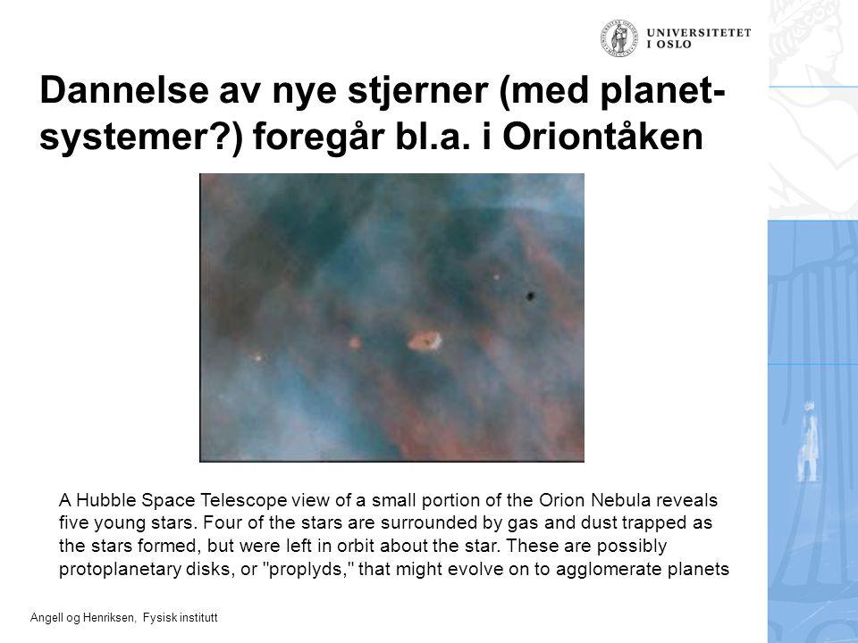 Angell og Henriksen, Fysisk institutt Dannelse av nye stjerner (med planet- systemer?) foregår bl.a. i Oriontåken A Hubble Space Telescope view of a s
