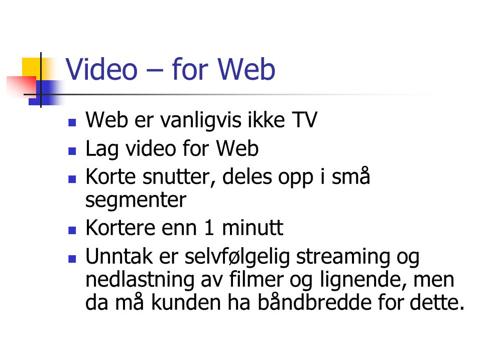 Video – for Web Web er vanligvis ikke TV Lag video for Web Korte snutter, deles opp i små segmenter Kortere enn 1 minutt Unntak er selvfølgelig streaming og nedlastning av filmer og lignende, men da må kunden ha båndbredde for dette.
