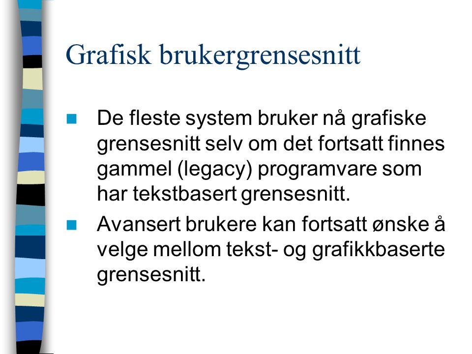 Grafisk brukergrensesnitt De fleste system bruker nå grafiske grensesnitt selv om det fortsatt finnes gammel (legacy) programvare som har tekstbasert grensesnitt.