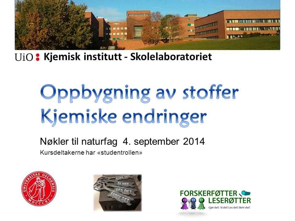 Kjemisk institutt - Skolelaboratoriet Nøkler til naturfag 4. september 2014 Kursdeltakerne har «studentrollen»