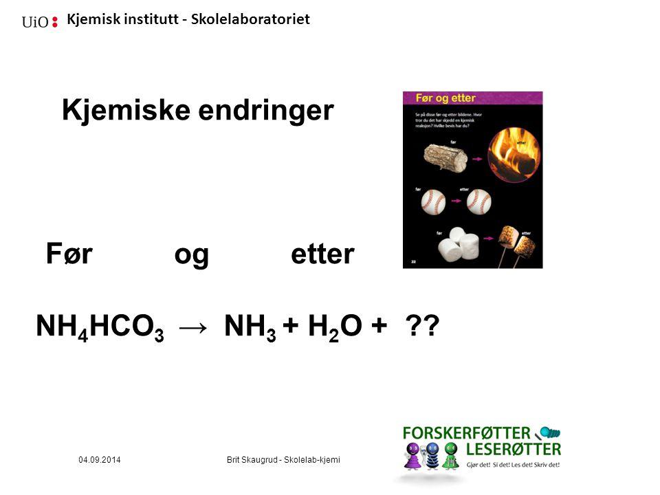 Kjemisk institutt - Skolelaboratoriet 04.09.2014Brit Skaugrud - Skolelab-kjemi NH 4 HCO 3 → NH 3 + H 2 O + ?? Kjemiske endringer Før og etter
