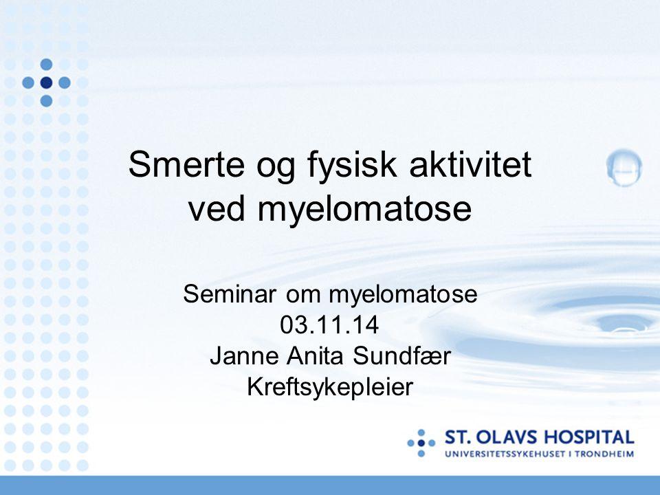Smerte og fysisk aktivitet ved myelomatose Seminar om myelomatose 03.11.14 Janne Anita Sundfær Kreftsykepleier