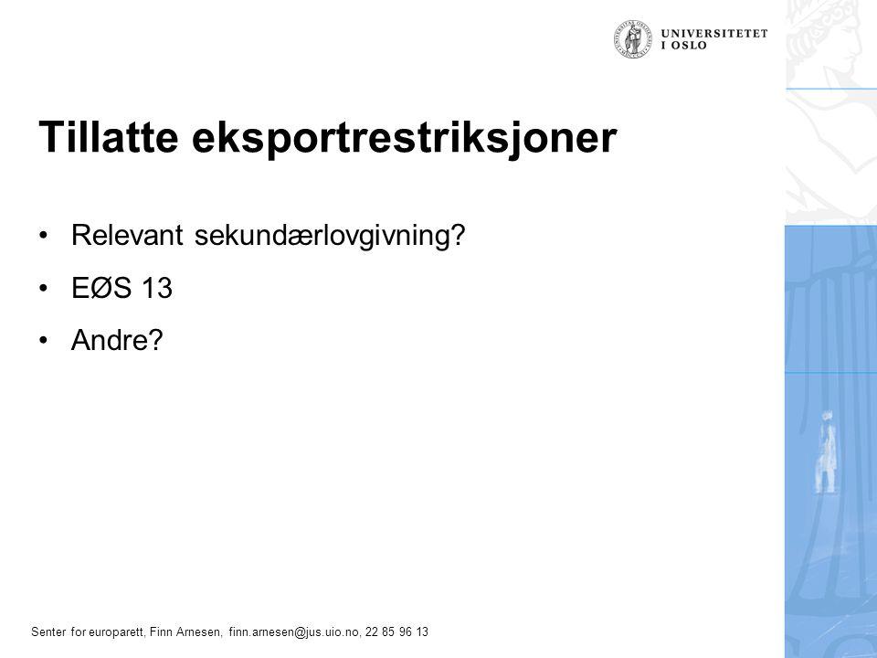 Senter for europarett, Finn Arnesen, finn.arnesen@jus.uio.no, 22 85 96 13 Tillatte eksportrestriksjoner Relevant sekundærlovgivning? EØS 13 Andre?