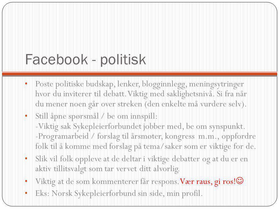 Facebook - politisk Poste politiske budskap, lenker, blogginnlegg, meningsytringer hvor du inviterer til debatt. Viktig med saklighetsnivå. Si fra når
