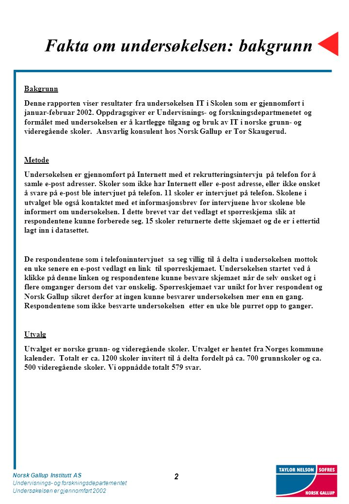 Norsk Gallup Institutt AS Undervisnings- og forskningsdepartementet Undersøkelsen er gjennomført 2002 2 Fakta om undersøkelsen: bakgrunn Bakgrunn Denne rapporten viser resultater fra undersøkelsen IT i Skolen som er gjennomført i januar-februar 2002.