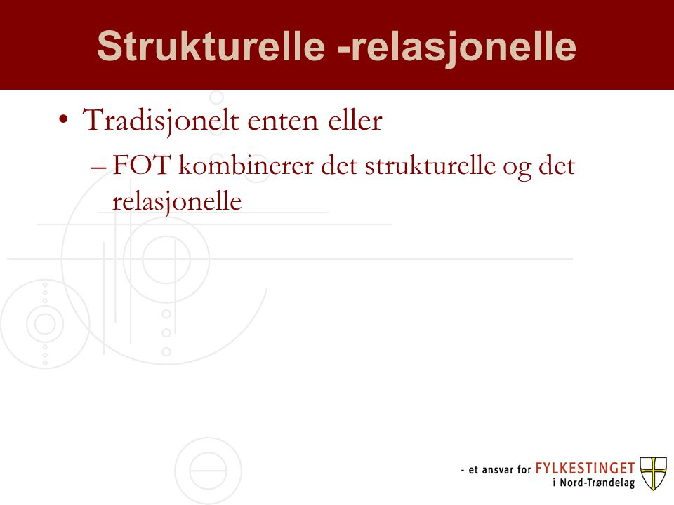 Strukturelle -relasjonelle Tradisjonelt enten eller –FOT kombinerer det strukturelle og det relasjonelle