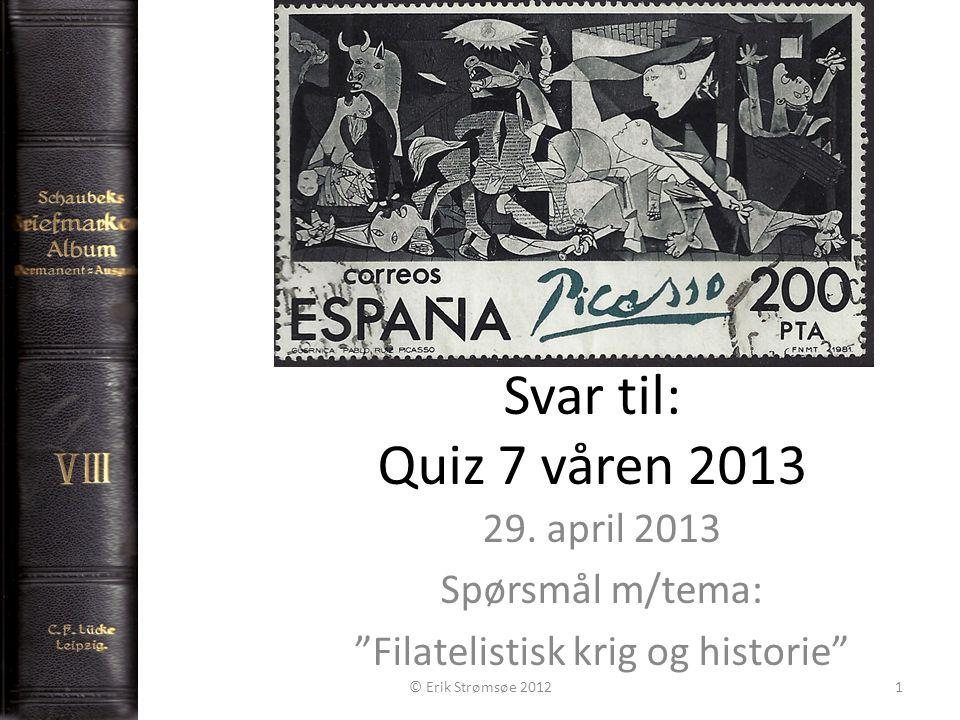 "Svar til: Quiz 7 våren 2013 29. april 2013 Spørsmål m/tema: ""Filatelistisk krig og historie"" © Erik Strømsøe 20121"