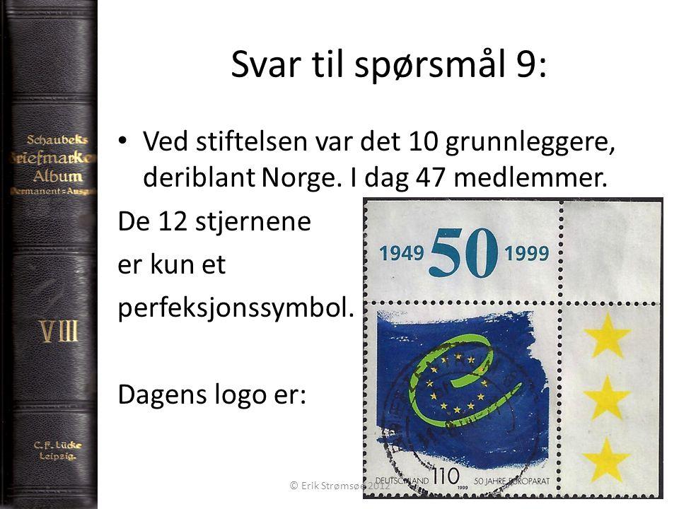 Svar til spørsmål 9: 10 Ved stiftelsen var det 10 grunnleggere, deriblant Norge. I dag 47 medlemmer. De 12 stjernene er kun et perfeksjonssymbol. Dage