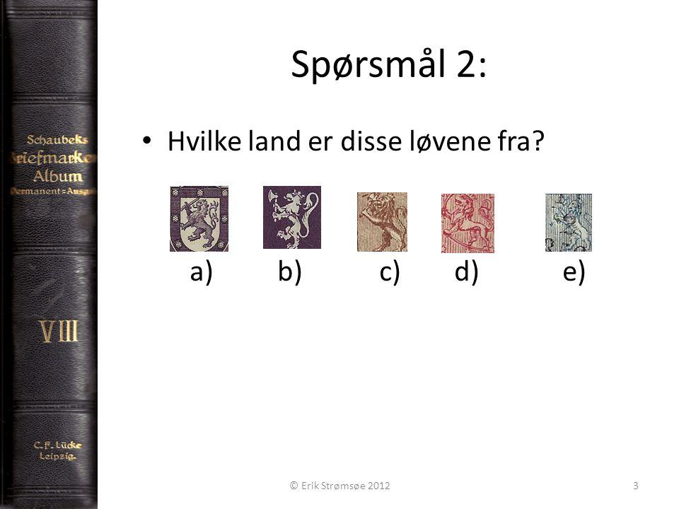 Spørsmål 2: 3 Hvilke land er disse løvene fra a)b)c) d) e) © Erik Strømsøe 2012