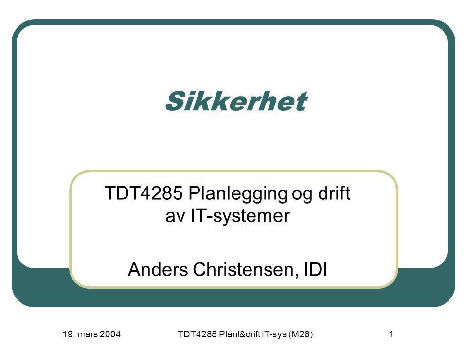 19. mars 2004TDT4285 Planl&drift IT-sys (M26)1 Sikkerhet TDT4285 Planlegging og drift av IT-systemer Anders Christensen, IDI