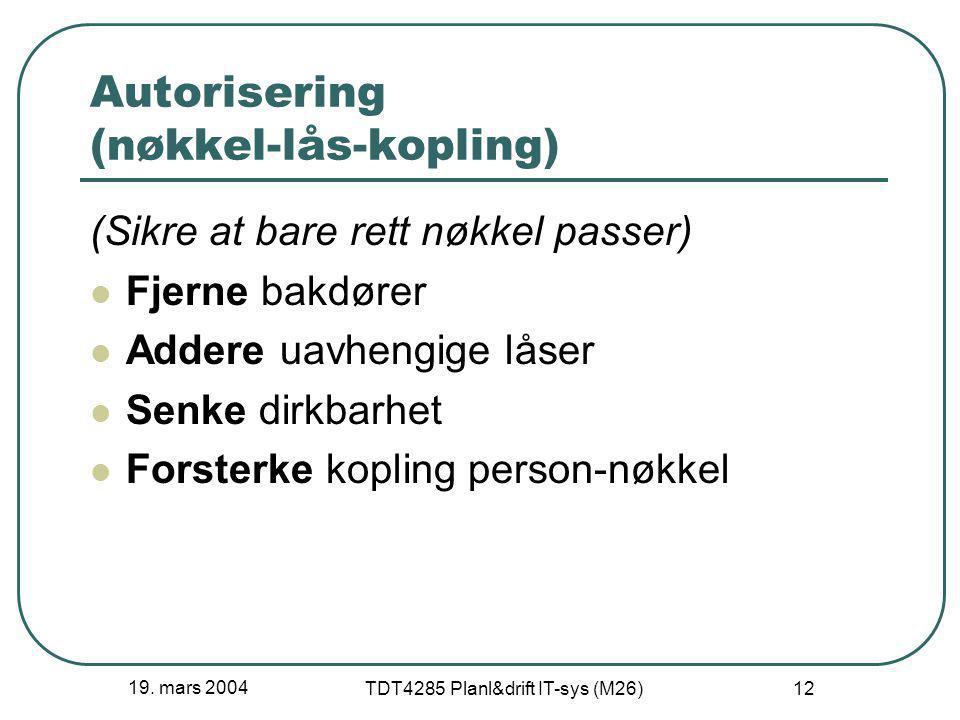 19. mars 2004 TDT4285 Planl&drift IT-sys (M26) 12 Autorisering (nøkkel-lås-kopling) (Sikre at bare rett nøkkel passer) Fjerne bakdører Addere uavhengi