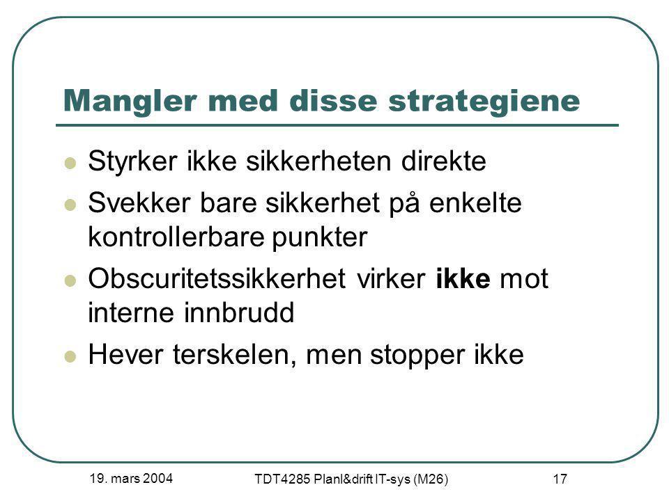 19. mars 2004 TDT4285 Planl&drift IT-sys (M26) 17 Mangler med disse strategiene Styrker ikke sikkerheten direkte Svekker bare sikkerhet på enkelte kon