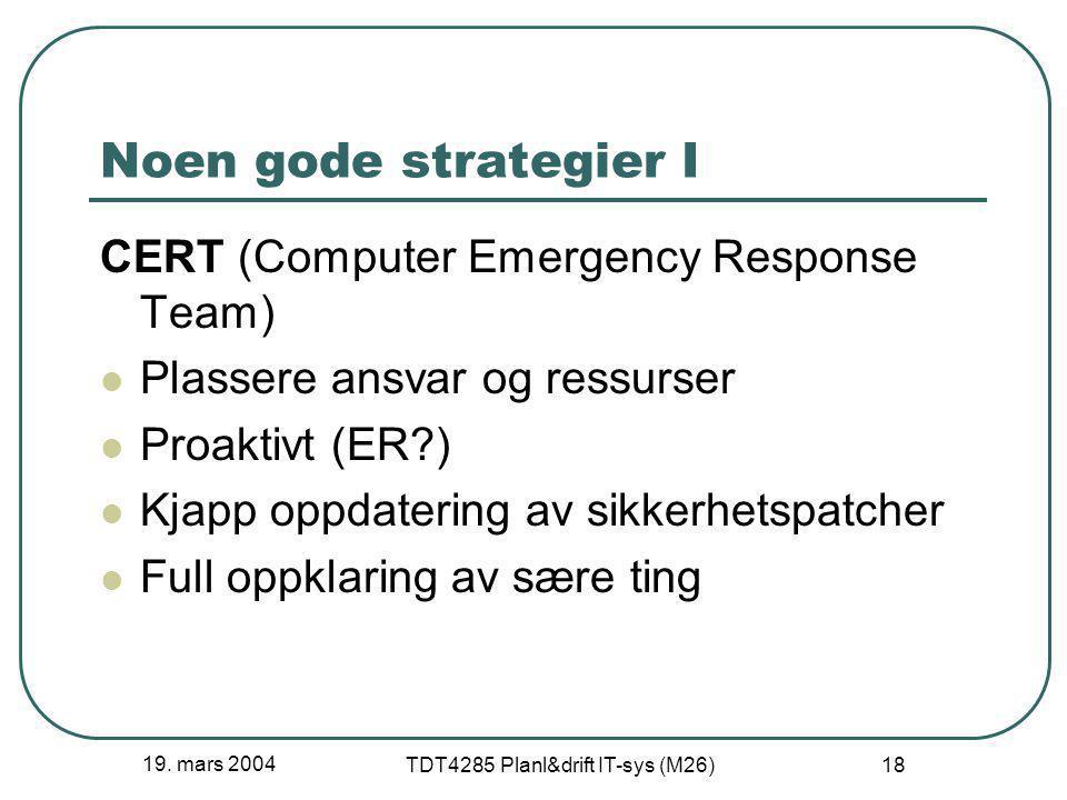 19. mars 2004 TDT4285 Planl&drift IT-sys (M26) 18 Noen gode strategier I CERT (Computer Emergency Response Team) Plassere ansvar og ressurser Proaktiv