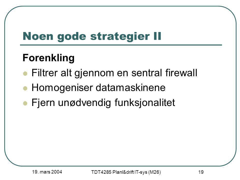 19. mars 2004 TDT4285 Planl&drift IT-sys (M26) 19 Noen gode strategier II Forenkling Filtrer alt gjennom en sentral firewall Homogeniser datamaskinene