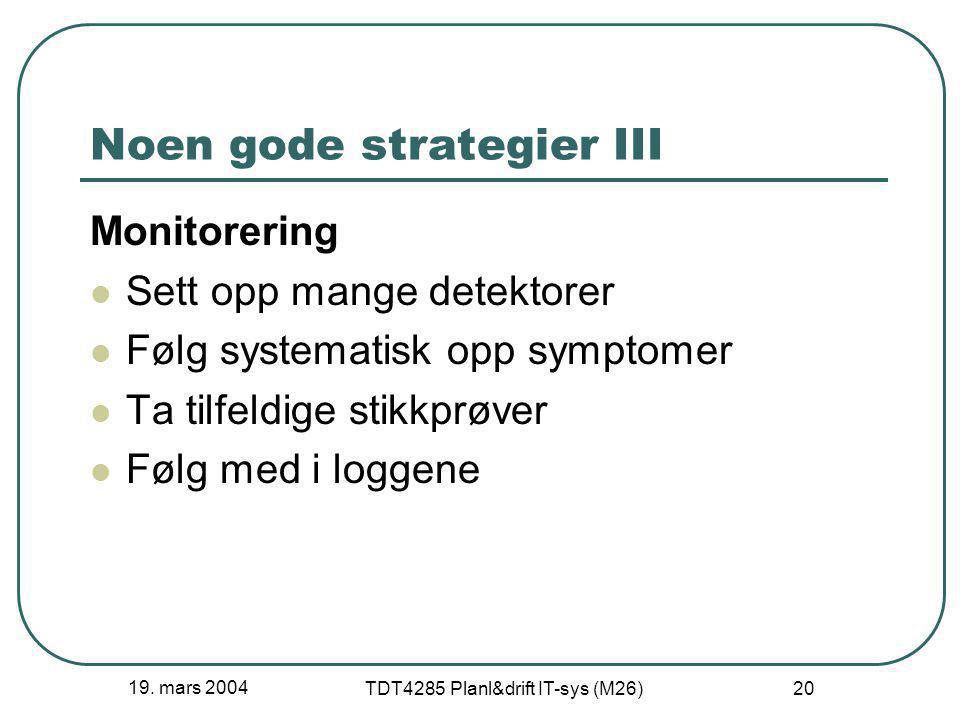 19. mars 2004 TDT4285 Planl&drift IT-sys (M26) 20 Noen gode strategier III Monitorering Sett opp mange detektorer Følg systematisk opp symptomer Ta ti