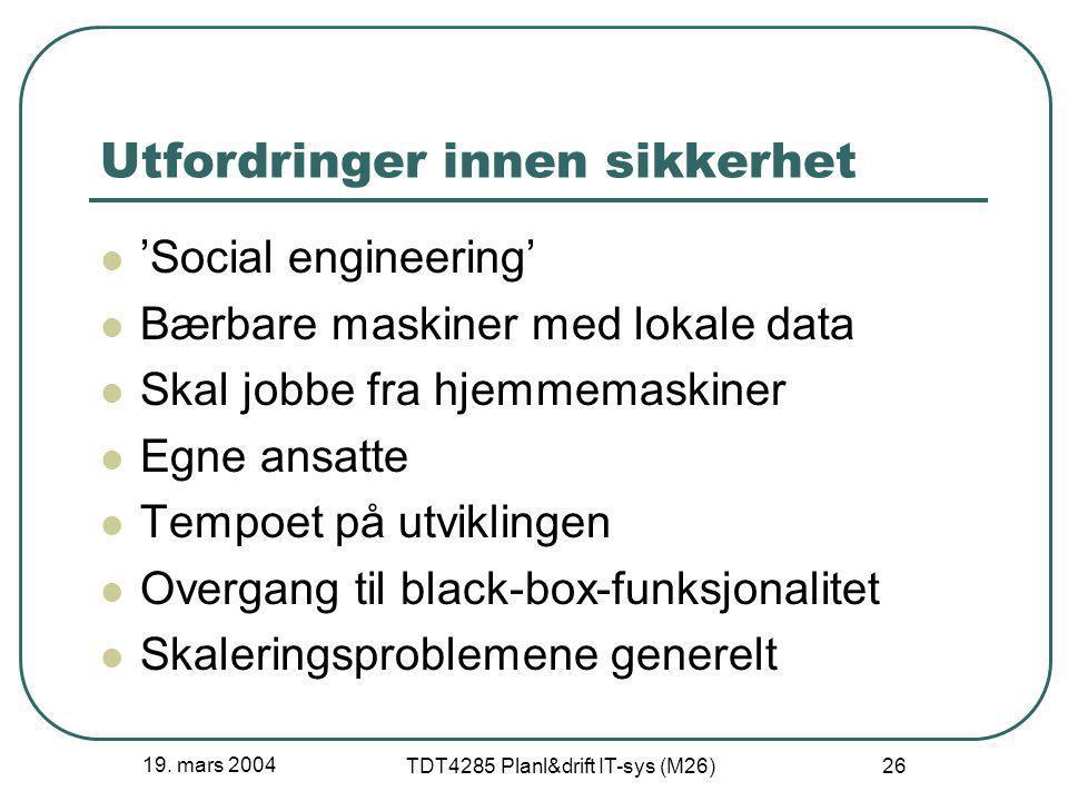 19. mars 2004 TDT4285 Planl&drift IT-sys (M26) 26 Utfordringer innen sikkerhet 'Social engineering' Bærbare maskiner med lokale data Skal jobbe fra hj