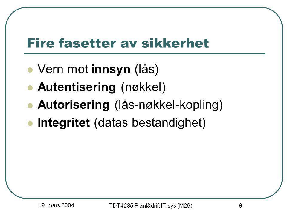 19. mars 2004 TDT4285 Planl&drift IT-sys (M26) 9 Fire fasetter av sikkerhet Vern mot innsyn (lås) Autentisering (nøkkel) Autorisering (lås-nøkkel-kopl