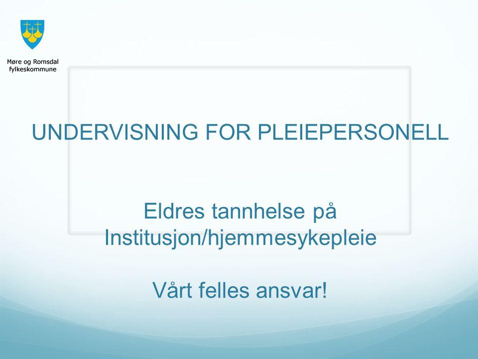 UNDERVISNING FOR PLEIEPERSONELL Eldres tannhelse på Institusjon/hjemmesykepleie Vårt felles ansvar!