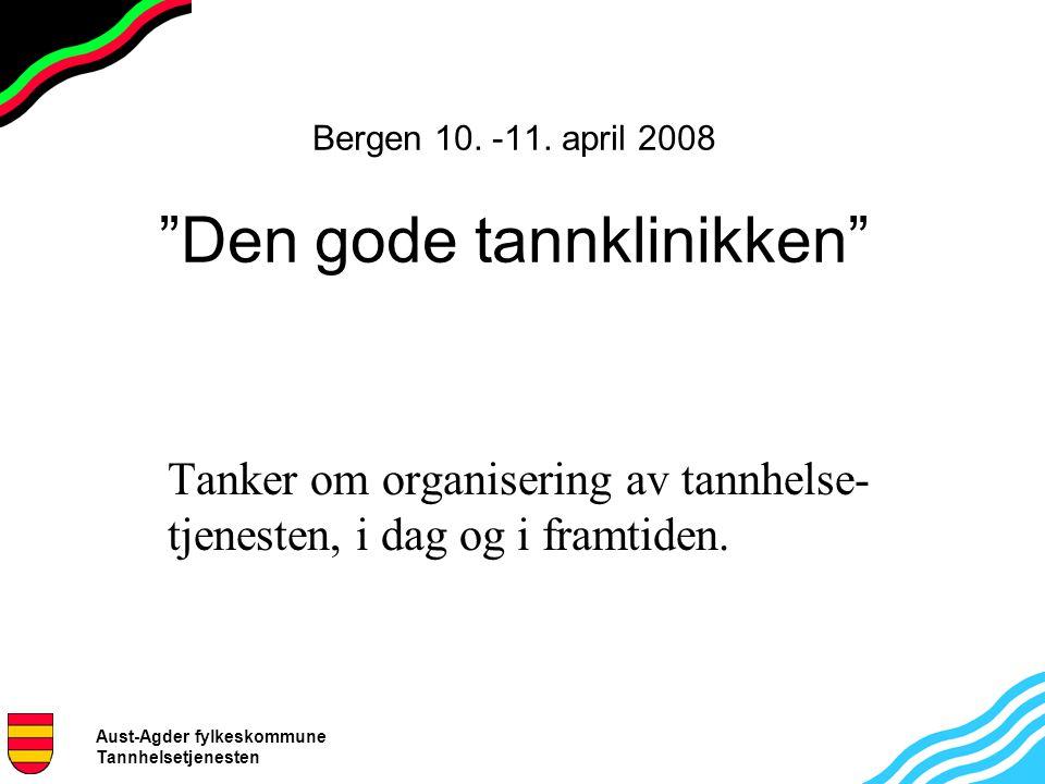"""Aust-Agder fylkeskommune Tannhelsetjenesten Bergen 10. -11. april 2008 """"Den gode tannklinikken"""" Tanker om organisering av tannhelse- tjenesten, i dag"""