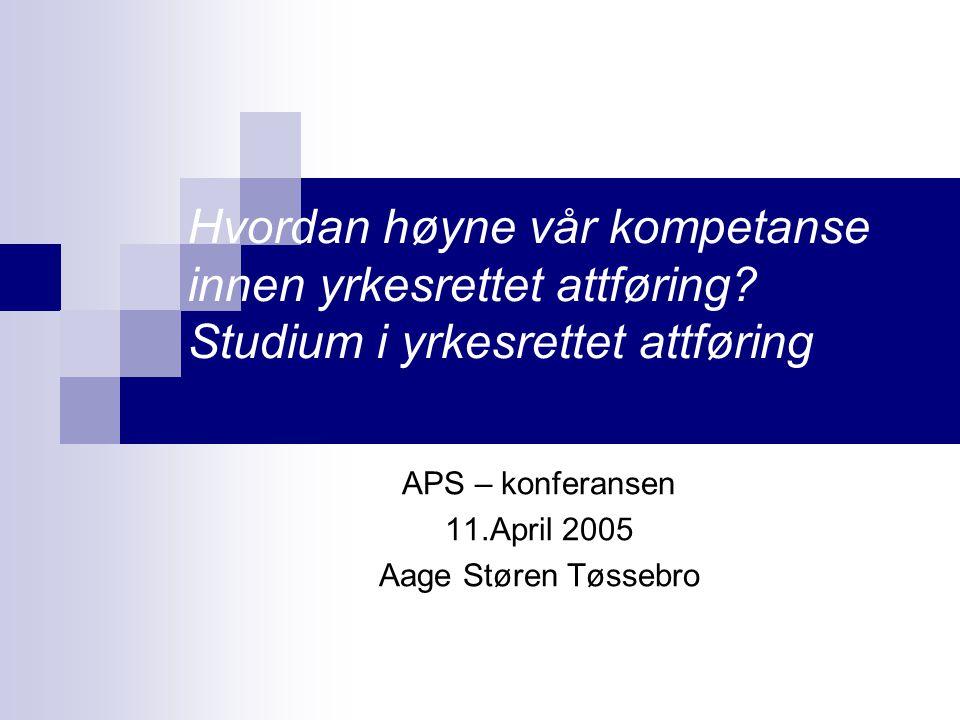 Hvordan høyne vår kompetanse innen yrkesrettet attføring? Studium i yrkesrettet attføring APS – konferansen 11.April 2005 Aage Støren Tøssebro