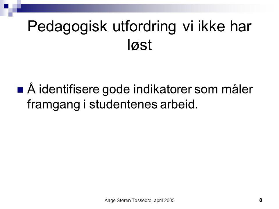 Aage Støren Tøssebro, april 20058 Pedagogisk utfordring vi ikke har løst Å identifisere gode indikatorer som måler framgang i studentenes arbeid.