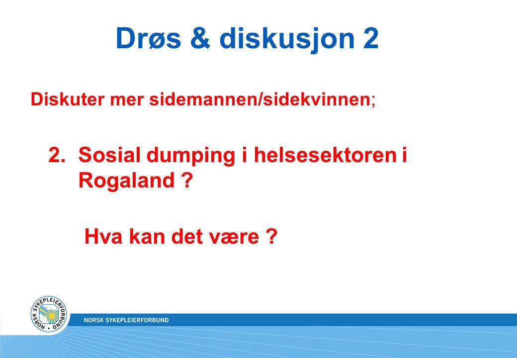 Drøs & diskusjon 2 Diskuter mer sidemannen/sidekvinnen; 2.Sosial dumping i helsesektoren i Rogaland ? Hva kan det være ?