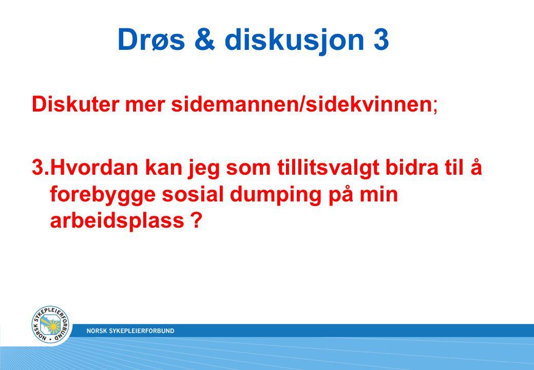 Drøs & diskusjon 3 Diskuter mer sidemannen/sidekvinnen; 3.Hvordan kan jeg som tillitsvalgt bidra til å forebygge sosial dumping på min arbeidsplass ?