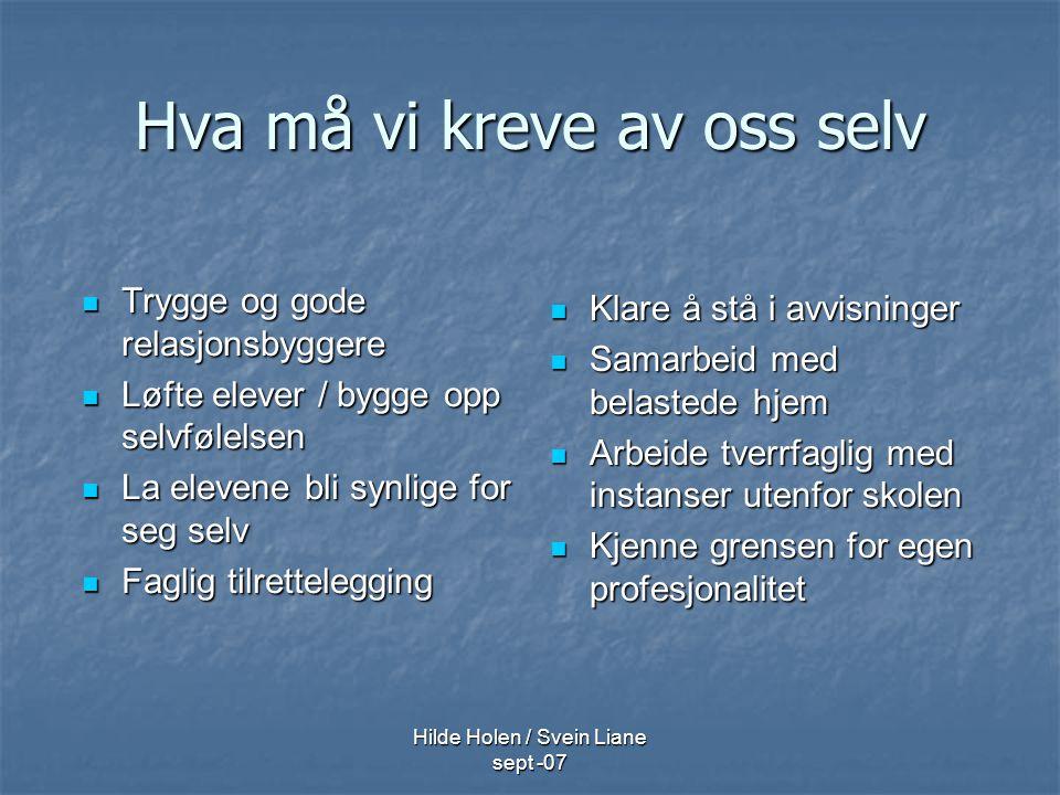 Hilde Holen / Svein Liane sept -07 Hva må vi kreve av oss selv Trygge og gode relasjonsbyggere Trygge og gode relasjonsbyggere Løfte elever / bygge op