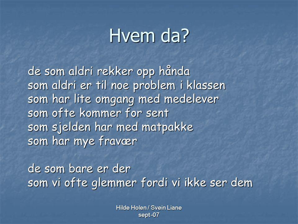 Hilde Holen / Svein Liane sept -07 Hvem da? de som aldri rekker opp hånda som aldri er til noe problem i klassen som har lite omgang med medelever som
