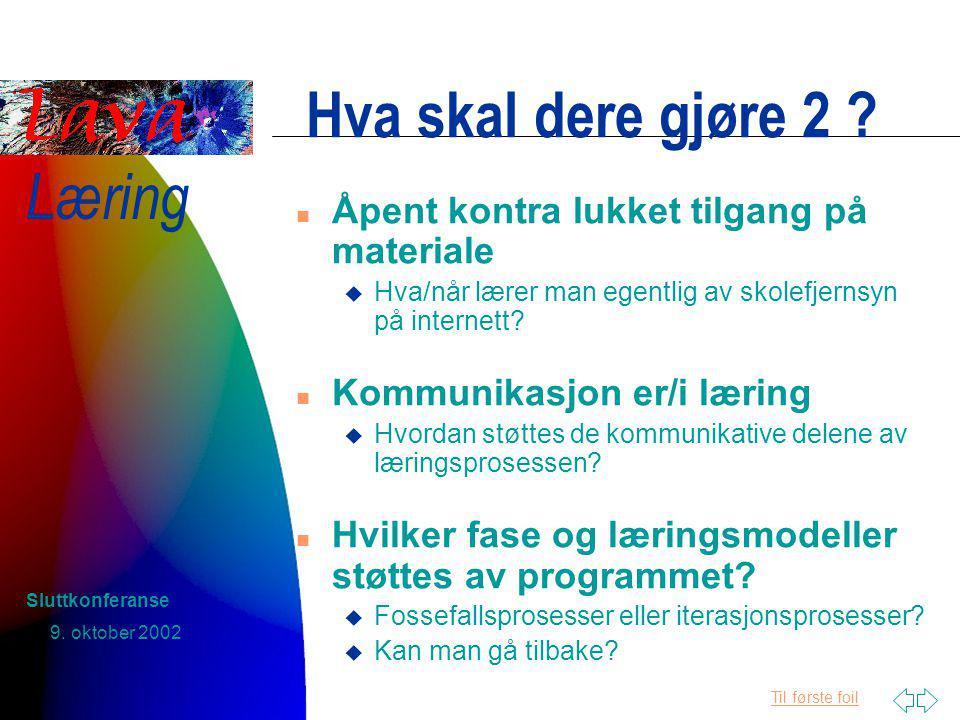 Til første foil Læring 9. oktober 2002 Sluttkonferanse Hva skal dere gjøre 2 .